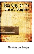Rosa Grey; Or the Officer's Daughter - Douglas, Christiana Jane - BiblioLife