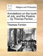 Annotations on the Book of Job, and the Psalms. ... by Thomas Fenton, ... - Fenton, Thomas - Gale Ecco, Print Editions