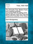 The Schroder Trial. Bottom Facts and Leading Incidents Connected with the Killing of Dr. Alfred Lefevre, and the Trial and Disgraceful Acquittal of th - Montgomery, Zach - Gale, Making of Modern Law