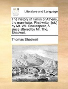 The History of Timon of Athens, the Man-Hater. First Writen [Sic] by Mr. Wil. Shakespear, & Since Altered by Mr. Tho. Shadwell. - Shadwell, Thomas - Gale Ecco, Print Editions