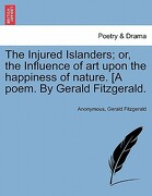 The Injured Islanders; Or, the Influence of Art Upon the Happiness of Nature. [A Poem. by Gerald Fitzgerald. - Anonymous - British Library, Historical Print Editions