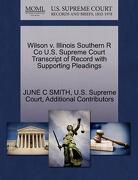 Wilson V. Illinois Southern R Co U.S. Supreme Court Transcript of Record with Supporting Pleadings - Smith, June C. - Gale, U.S. Supreme Court Records
