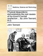 Physical Disquisitions: Demonstrating the Real Causes of the Blood's Morbid Rarefaction ... by John Tennent, M.D. - Tennent, John - Gale Ecco, Print Editions