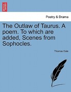 The Outlaw of Taurus. a Poem. to Which Are Added, Scenes from Sophocles. - Dale, Thomas - British Library, Historical Print Editions