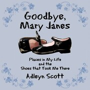 Goodbye, Mary Janes: Places in My Life and the Shoes That Took Me There - Scott, Adleyn - Authorhouse