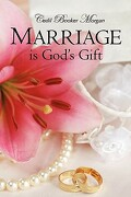 Marriage Is God's Gift - Morgan, Cedil Booker - Xulon Press