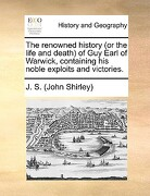 The Renowned History (or the Life and Death of Guy Earl of Warwick, Containing His Noble Exploits and Victories. - J. S. (John Shirley), S. (John Shirley) - Gale Ecco, Print Editions