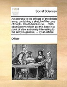 An  Address to the Officers of the British Army; Containing a Sketch of the Case of Captn. Kenith MacKenzie, ... with Observations Which Put This Case - Officer - Gale Ecco, Print Editions