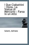I Due Ciabattini: Ossia, La Statua Di Mercurio: Farsa in Un Atto - Adriano, Salani - BiblioLife