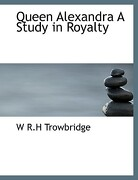 Queen Alexandra a Study in Royalty - Trowbridge, W. R. H. - BiblioLife