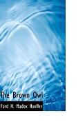 The Brown Owl - H. Madox Hueffer, Ford - BiblioLife