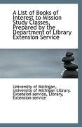 A List of Books of Interest to Mission Study Classes, Prepared by the Department of Library Extensio - Of Michigan, University Of Michigan Libr - BiblioLife