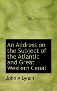 An Address on the Subject of the Atlantic and Great Western Canal - Lynch, John A. - BiblioLife