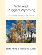 Wild and Rugged Wyoming: : Terri's Photographic Journey Through Wyoming - Strickland-Odell, Terri Anne - Xlibris Corporation