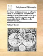 Sermons on the Evidence of a Future State of Rewards and Punishments, Arising from a View of Our Nature and Condition; In Which Are Considered Some Ob - Craven, William - Gale Ecco, Print Editions
