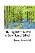 The Legislative Control of State Normal Schools - Hill, Lawrence Benjamin - BiblioLife