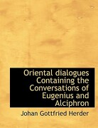 Oriental Dialogues Containing the Conversations of Eugenius and Alciphron - Herder, Johan Gottfried - BiblioLife