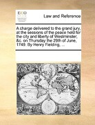 A   Charge Delivered to the Grand Jury, at the Sessions of the Peace Held for the City and Liberty of Westminster, &C. on Thursday the 29th of June, 1 - Multiple Contributors - Gale Ecco, Print Editions