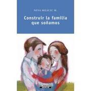 Construir La Familia Que Soñamos - Neva Milicic Muller - Aguilar