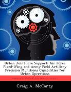 Urban Joint Fire Support: Air Force Fixed-Wing and Army Field Artillery Precision Munitions Capabilities for Urban Operations - McCarty, Craig A. - Biblioscholar
