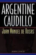 argentine caudillo: juan manuel de rosas - john lynch - rowman & littlefield publishers