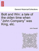 "Bolt and Win: A Tale of the Olden Time When ""John Company"" Was King, Etc. - Fawcett, John - British Library, Historical Print Editions"
