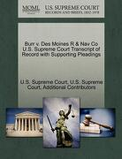 Burr V. Des Moines R & Nav Co U.S. Supreme Court Transcript of Record with Supporting Pleadings - Additional Contributors - Gale, U.S. Supreme Court Records