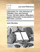 Information for John Menzies of Pitfodles, Esq; And George Turner, His Tutor-Dative, Defenders; Against Alexander Young Barber in Aberdeen, Pursuer. - Menzies, John - Gale Ecco, Print Editions