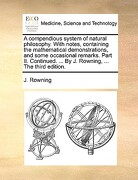 A   Compendious System of Natural Philosophy. with Notes, Containing the Mathematical Demonstrations, and Some Occasional Remarks. Part II. Continued. - Rowning, J. - Gale Ecco, Print Editions