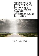History of the Town of Leeds, Androscoggin County, Maine, from Its Settlement June 10, 1780; - Stinchfield, J. C. - BiblioLife