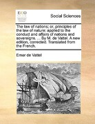 The Law of Nations; Or, Principles of the Law of Nature: Applied to the Conduct and Affairs of Nations and Sovereigns. ... by M. de Vattel. a New Edit - Vattel, Emer De - Gale Ecco, Print Editions