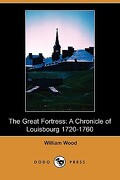 The Great Fortress: A Chronicle of Louisbourg 1720-1760 (Dodo Press) - Wood, William - Dodo Press