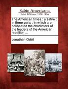 The American Times: A Satire: In Three Parts: In Which Are Delineated the Characters of the Leaders of the American Rebellion ... - Odell, Jonathan - Gale, Sabin Americana