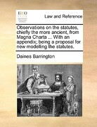Observations on the Statutes, Chiefly the More Ancient, from Magna Charta ... with an Appendix; Being a Proposal for New Modelling the Statutes. - Barrington, Daines - Gale Ecco, Print Editions