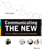 Communicating the New: Methods to Shape and Accelerate Innovation (libro en inglés) - Kim Erwin - John Wiley & Sons Inc