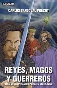 Reyes, magos y guerreros. Vías de inspiración para el liderazgo - Carlos Sandoval Precht - Aguilar