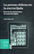La Prensa Chilena en la Encrucijada. Entre la voz Monocorde y la Revolución Digital. - Lidia Baltra M. - Lom