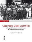 Clase Media, Estado y Sacrificio. La Agrupación Nacional de Empleados Fiscales en Chile Contemporáneo (1943-1983). - Azun Candina Polomer - Lom Ediciones