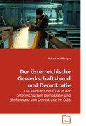 Der österreichische Gewerkschaftsbund und Demokratie: Die Relevanz des ÖGB in der österreichischen Demokratie und die Relevanz von Demokratie im ÖGB