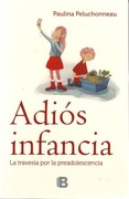 Adiós Infancia. La Travesía por la Preadolescencia - Paulina Peluchonneau - Ediciones B
