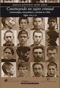 Construyendo un Sujeto Criminal, Criminologia y Soc. En Chile - Marcos Leon - Editorial Universitaria De Chile