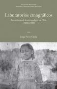 Laboratorios Etnograficos. Los Archivos de la Antropologia (1880-1980) - Jorge Pavez Ojeda - Ediciones Universida