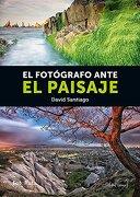 El Fotógrafo Ante el Paisaje - David Santiago García - Jdej Editores