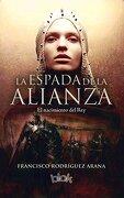 La Espada de la Alianza: El Nacimiento del rey - Francisco Rodriguez Arana - Ediciones B