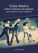 Guía básica sobre violencia de género para la Policía Local de Andalucía (Estudios)