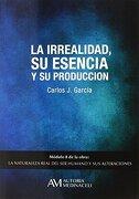 La Irrealidad, su Esencia y su Producción - Carlos José Garcías Cosín - Autoría Medinaceli S.L.
