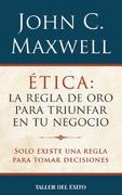 Etica la Regla de oro Para Triunfar en los Negocios - John C. Maxwell - Taller Del Exito