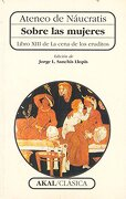Sobre las Mujeres: Libro Xiii de la Cena de los Eruditos - Ateneo De Náucratis - Ediciones Akal