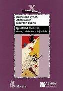 Igualdad Afectiva. Amor, Cuidados E Injusticia - John Baker,Katheleen Lynch,Maureen Lyons - Ediciones Morata, S.L.