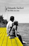 Ser Feliz era Esto - Eduardo Sacheri - Alfaguara
